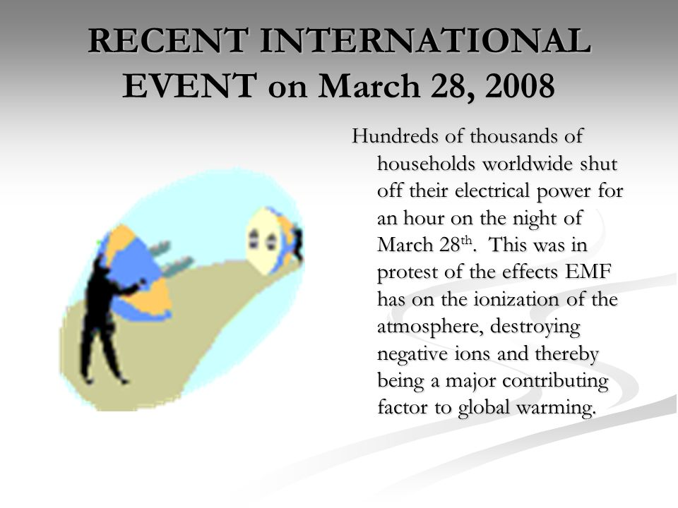 RECENT INTERNATIONAL EVENT on March 28, 2008 Hundreds of thousands of households worldwide shut off their electrical power for an hour on the night of March 28 th.