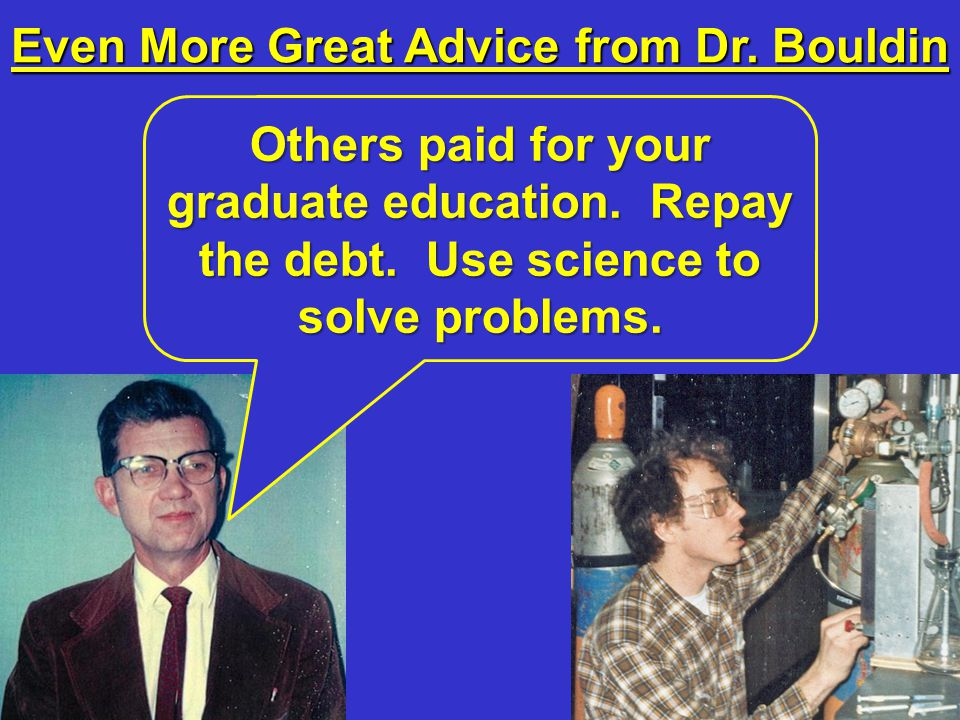 Even More Great Advice from Dr. Bouldin Others paid for your graduate education.