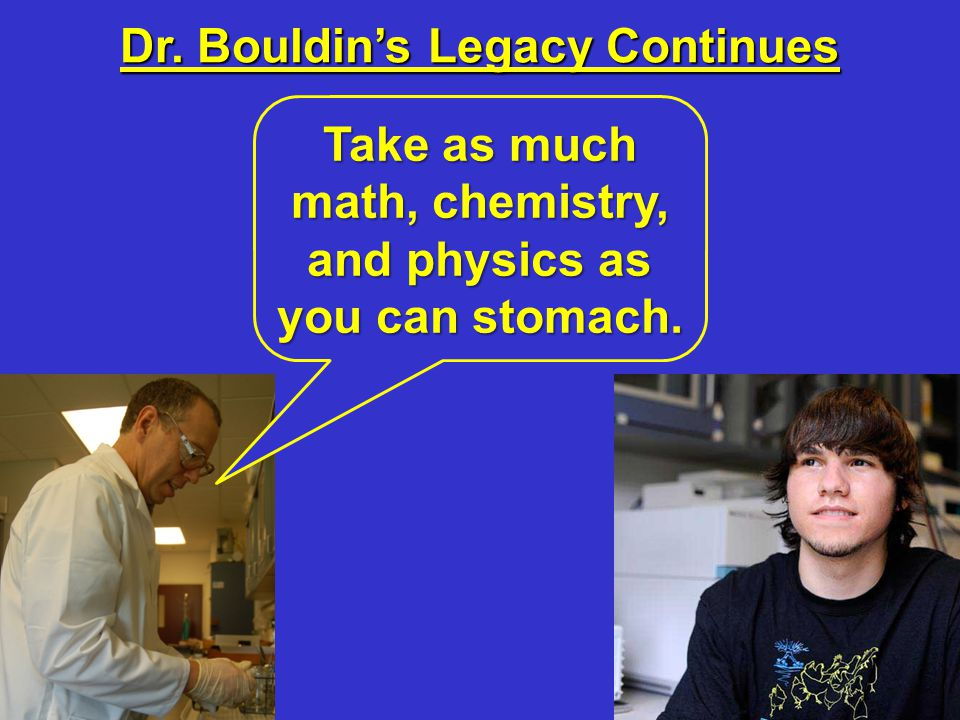 Dr. Bouldin's Legacy Continues Take as much math, chemistry, and physics as you can stomach.