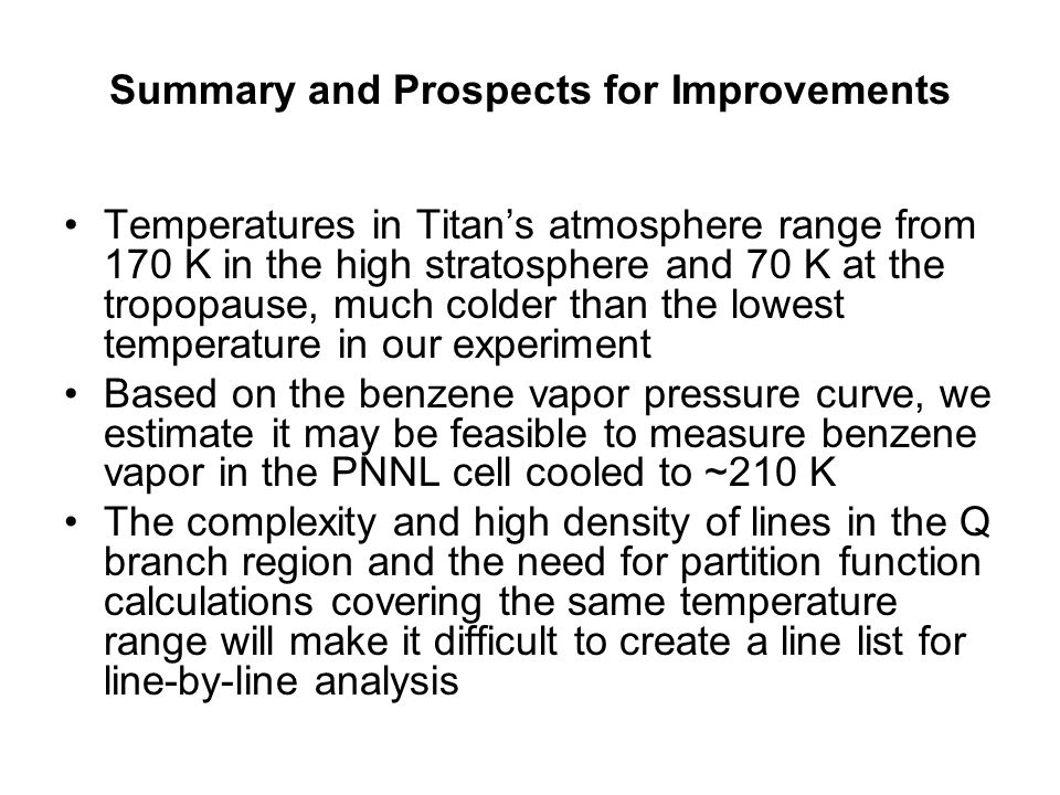 Summary and Prospects for Improvements Temperatures in Titan's atmosphere range from 170 K in the high stratosphere and 70 K at the tropopause, much colder than the lowest temperature in our experiment Based on the benzene vapor pressure curve, we estimate it may be feasible to measure benzene vapor in the PNNL cell cooled to ~210 K The complexity and high density of lines in the Q branch region and the need for partition function calculations covering the same temperature range will make it difficult to create a line list for line-by-line analysis