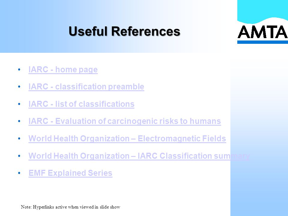 Useful References IARC - home page IARC - classification preamble IARC - list of classifications IARC - Evaluation of carcinogenic risks to humans World Health Organization – Electromagnetic Fields World Health Organization – IARC Classification summary EMF Explained Series Note: Hyperlinks active when viewed in slide show
