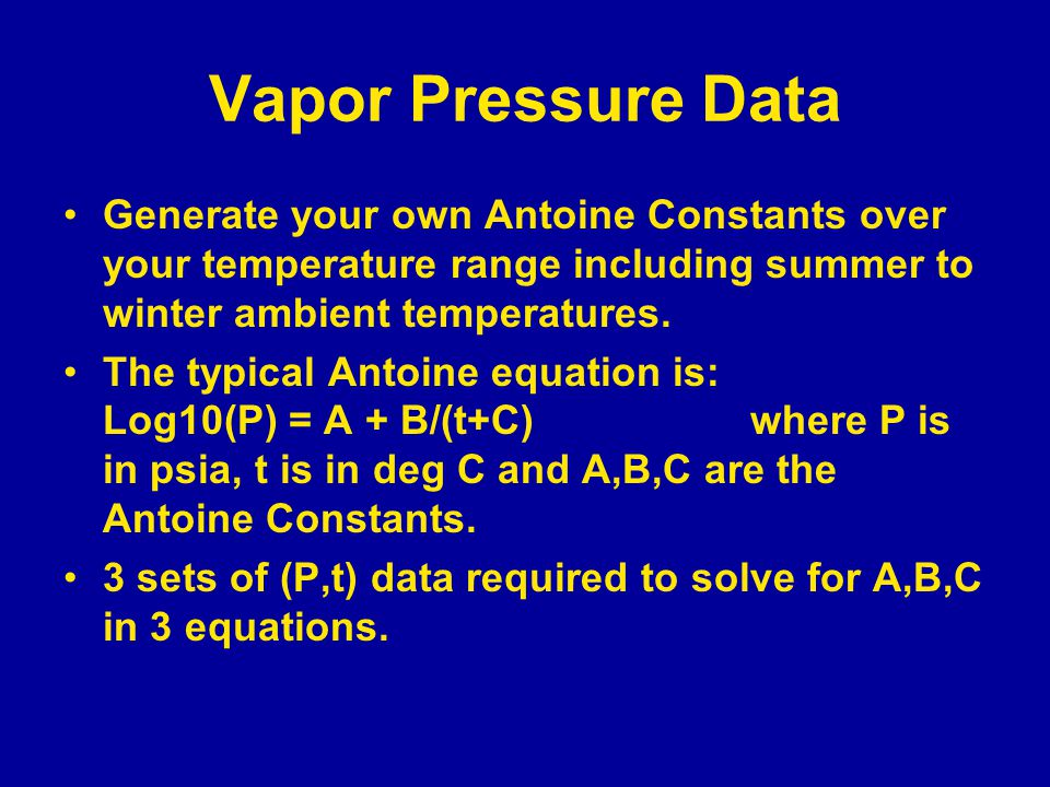 Vapor Pressure Data Generate your own Antoine Constants over your temperature range including summer to winter ambient temperatures. The typical Antoi