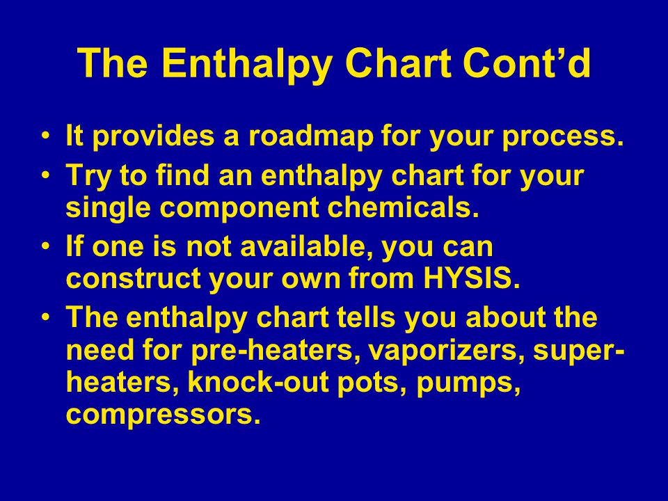 The Enthalpy Chart Cont'd It provides a roadmap for your process. Try to find an enthalpy chart for your single component chemicals. If one is not ava