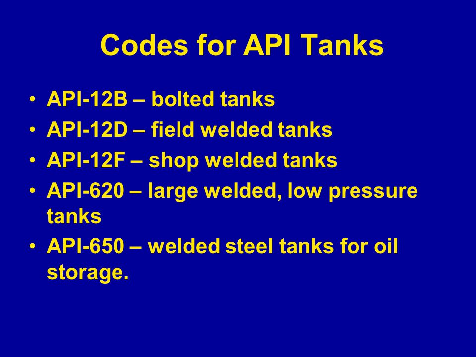 Codes for API Tanks API-12B – bolted tanks API-12D – field welded tanks API-12F – shop welded tanks API-620 – large welded, low pressure tanks API-650 – welded steel tanks for oil storage.