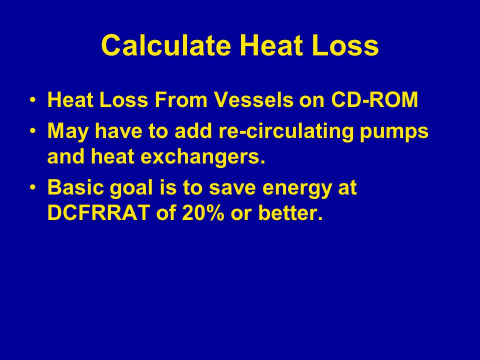 Calculate Heat Loss Heat Loss From Vessels on CD-ROM May have to add re-circulating pumps and heat exchangers. Basic goal is to save energy at DCFRRAT