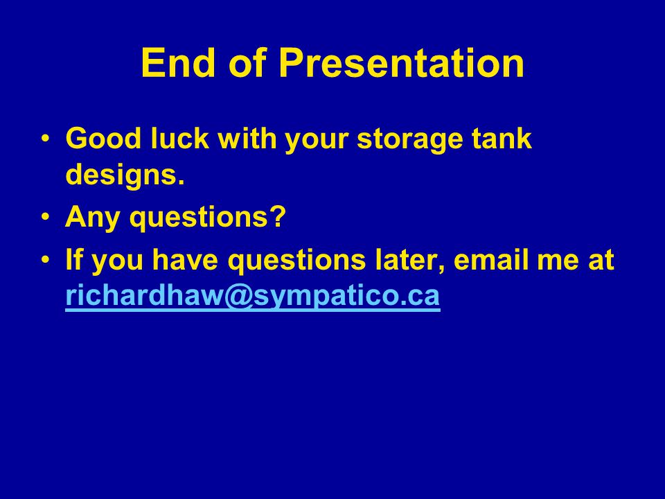 End of Presentation Good luck with your storage tank designs. Any questions? If you have questions later, email me at richardhaw@sympatico.ca richardh