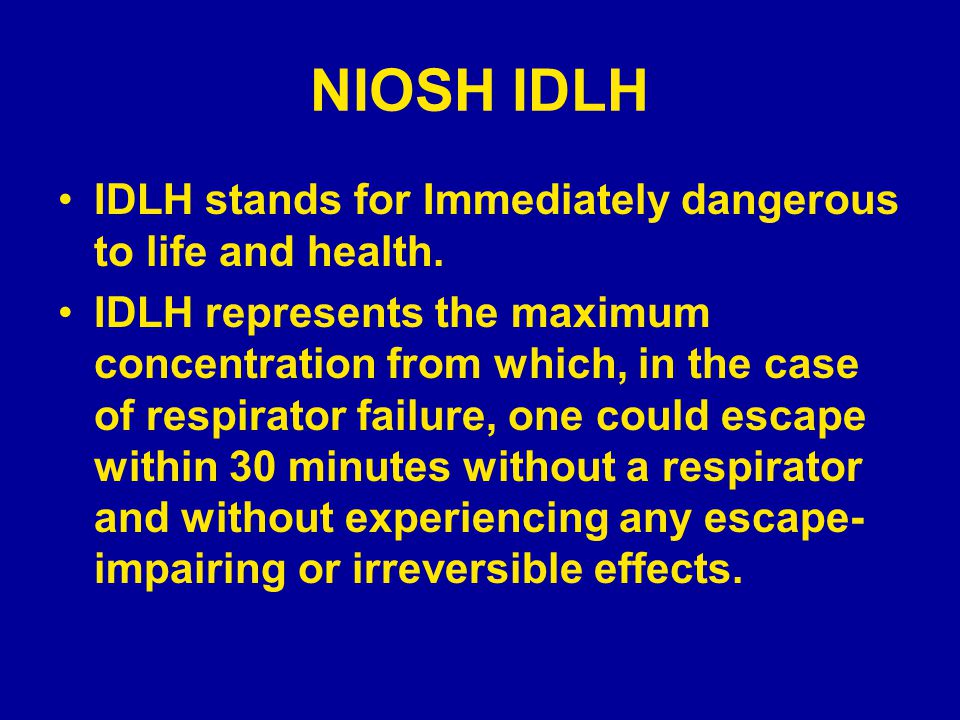 NIOSH IDLH IDLH stands for Immediately dangerous to life and health. IDLH represents the maximum concentration from which, in the case of respirator f