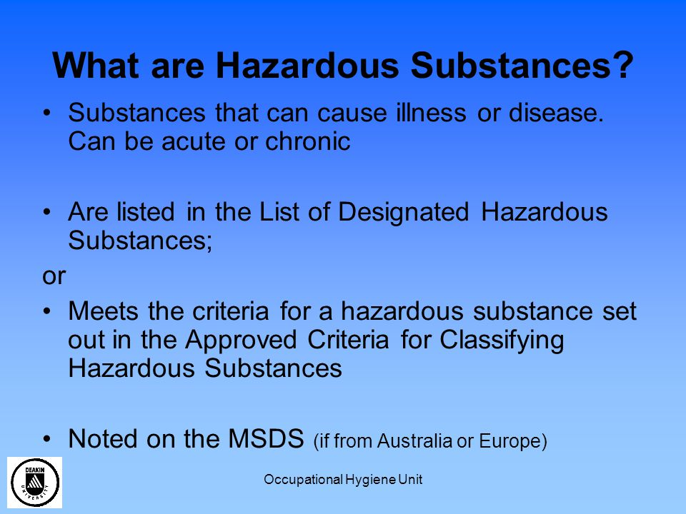 Occupational Hygiene Unit What are Hazardous Substances ? Substances that can cause illness or disease. Can be acute or chronic Are listed in the List