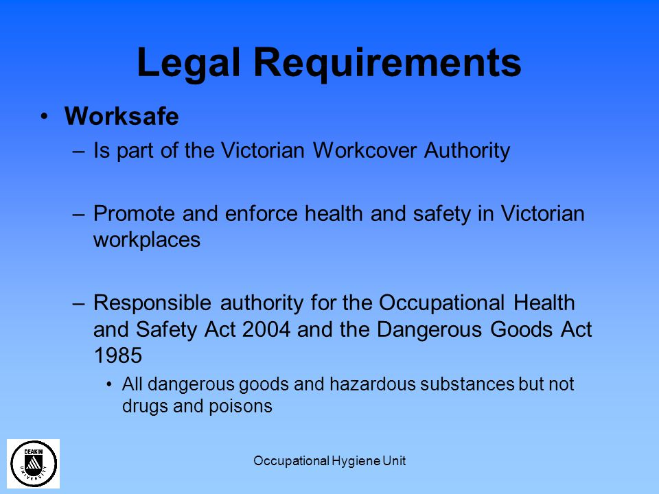 Occupational Hygiene Unit Legal Requirements Worksafe –Is part of the Victorian Workcover Authority –Promote and enforce health and safety in Victorian workplaces –Responsible authority for the Occupational Health and Safety Act 2004 and the Dangerous Goods Act 1985 All dangerous goods and hazardous substances but not drugs and poisons