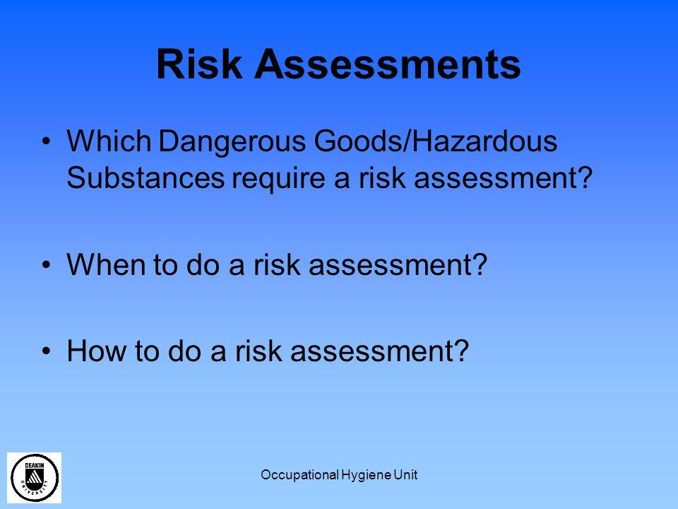 Occupational Hygiene Unit Risk Assessments Which Dangerous Goods/Hazardous Substances require a risk assessment? When to do a risk assessment? How to