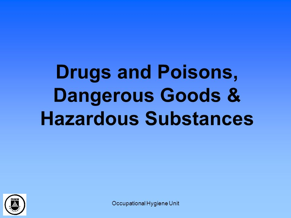 Occupational Hygiene Unit Drugs and Poisons Many chemicals listed (list updated 3 – 4 times a year) Schedules 1 through to 9 Different legal requirements for each Schedule Specific labelling rules for many Schedules Specific storage requirements for Schedules 4, 7, 8 and 9