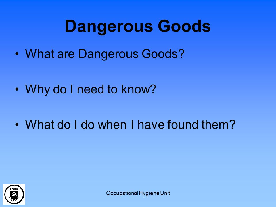 Occupational Hygiene Unit Dangerous Goods What are Dangerous Goods? Why do I need to know? What do I do when I have found them?