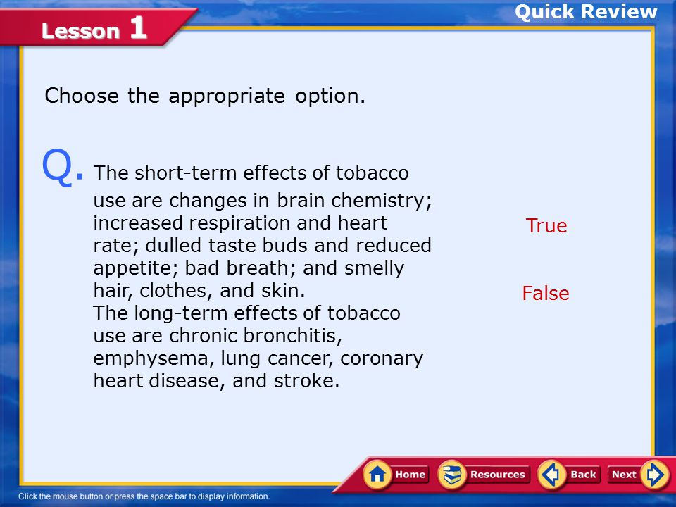 Lesson 1 A. True. Nicotine is harmful because it raises blood pressure, increases heart rate, and contributes to heart disease and stroke. Click Next