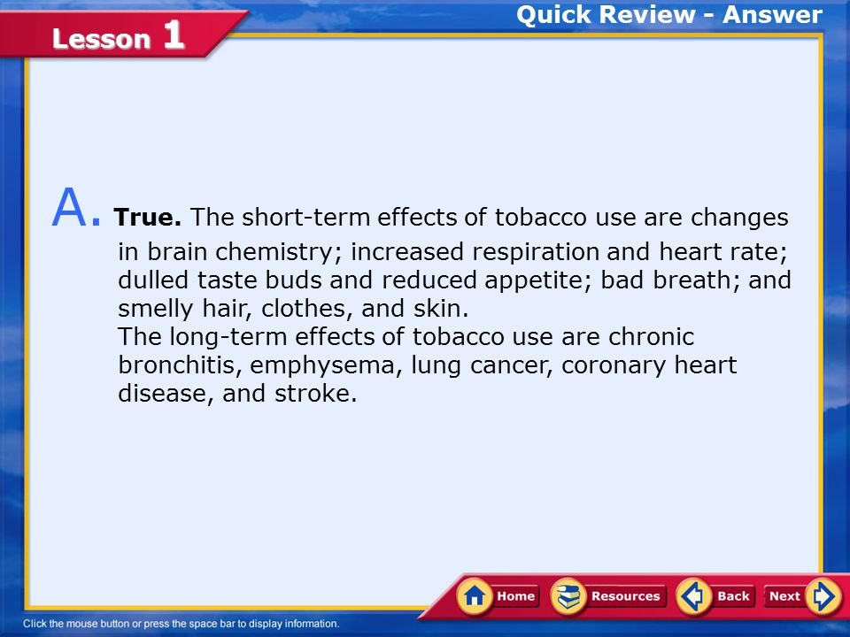 Lesson 1 Q. The short-term effects of tobacco use are changes in brain chemistry; increased respiration and heart rate; dulled taste buds and reduced