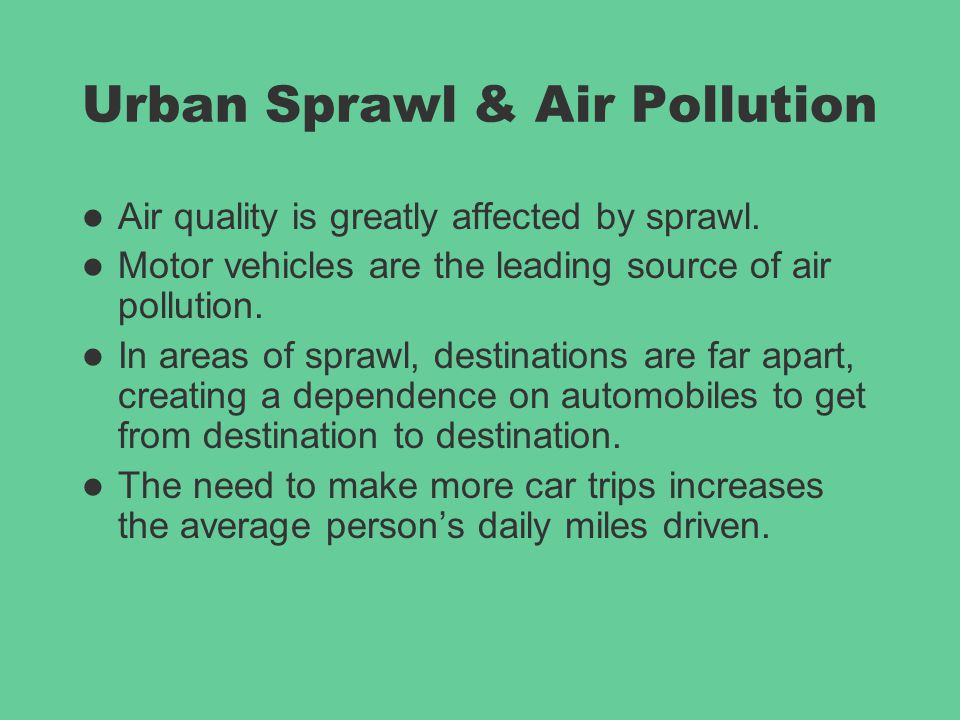 Urban Sprawl & Air Pollution Air quality is greatly affected by sprawl. Motor vehicles are the leading source of air pollution. In areas of sprawl, de