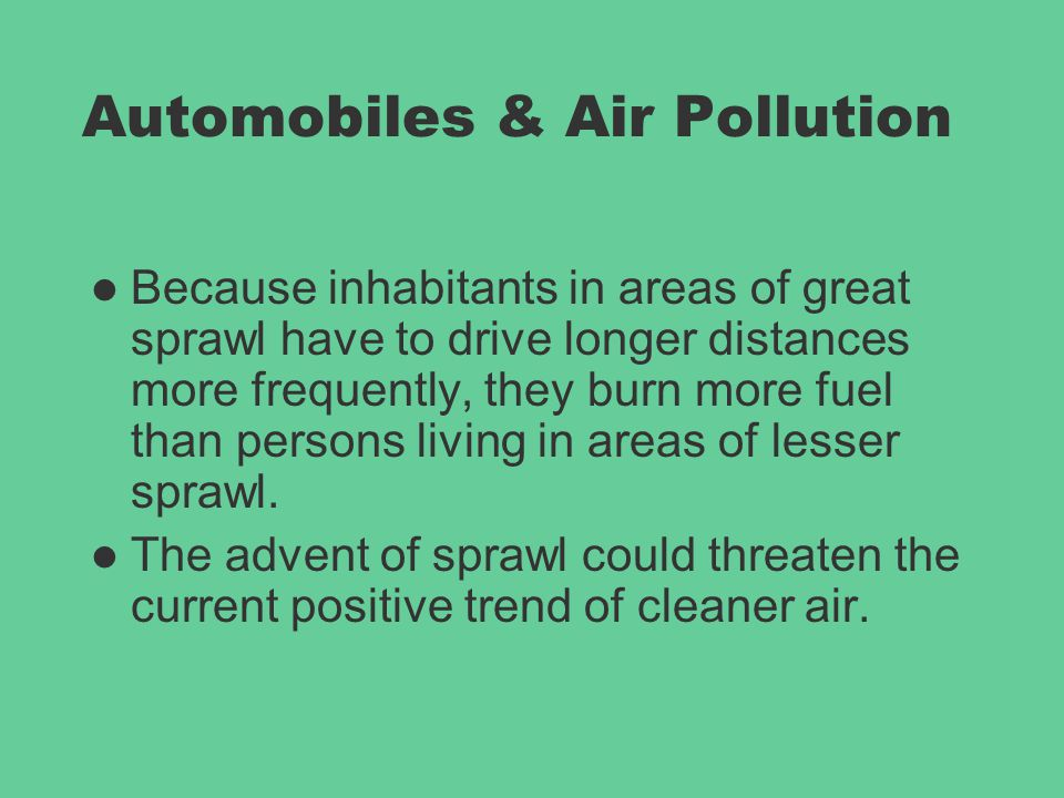 Automobiles & Air Pollution Because inhabitants in areas of great sprawl have to drive longer distances more frequently, they burn more fuel than pers
