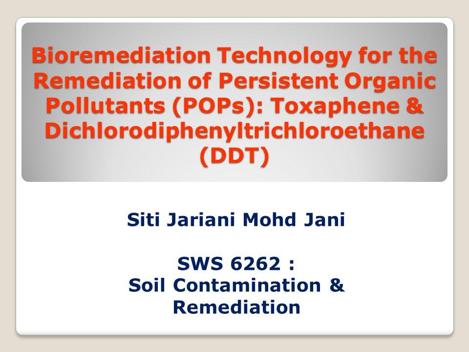 Bioremediation Technology for the Remediation of Persistent Organic Pollutants (POPs): Toxaphene & Dichlorodiphenyltrichloroethane (DDT) Siti Jariani