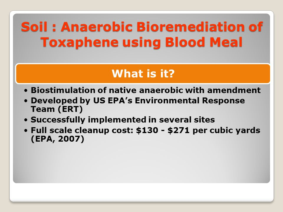 Soil : Anaerobic Bioremediation of Toxaphene using Blood Meal What is it? Biostimulation of native anaerobic with amendment Developed by US EPA's Envi