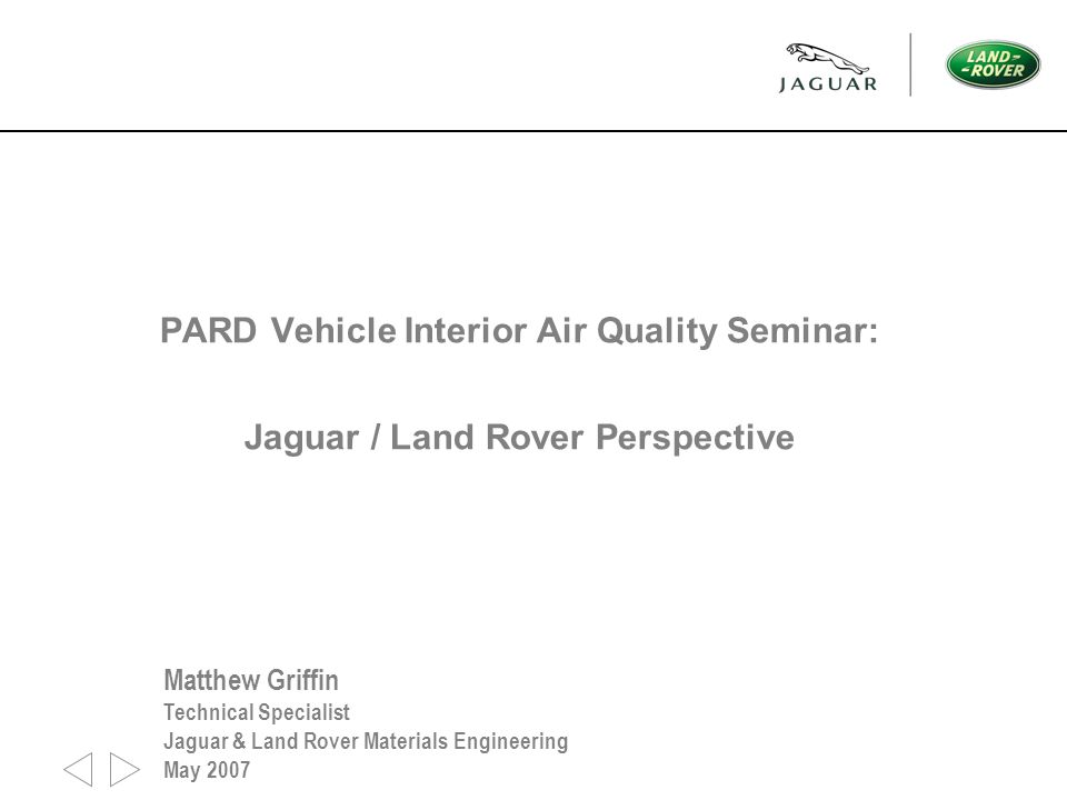 PARD Vehicle Interior Air Quality Seminar: Jaguar / Land Rover Perspective Matthew Griffin Technical Specialist Jaguar & Land Rover Materials Engineering May 2007