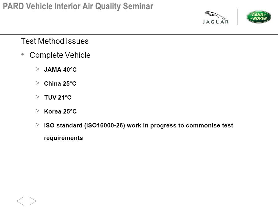 Test Method Issues Complete Vehicle > JAMA 40°C > China 25°C > TUV 21°C > Korea 25°C > ISO standard (ISO16000-26) work in progress to commonise test requirements PARD Vehicle Interior Air Quality Seminar