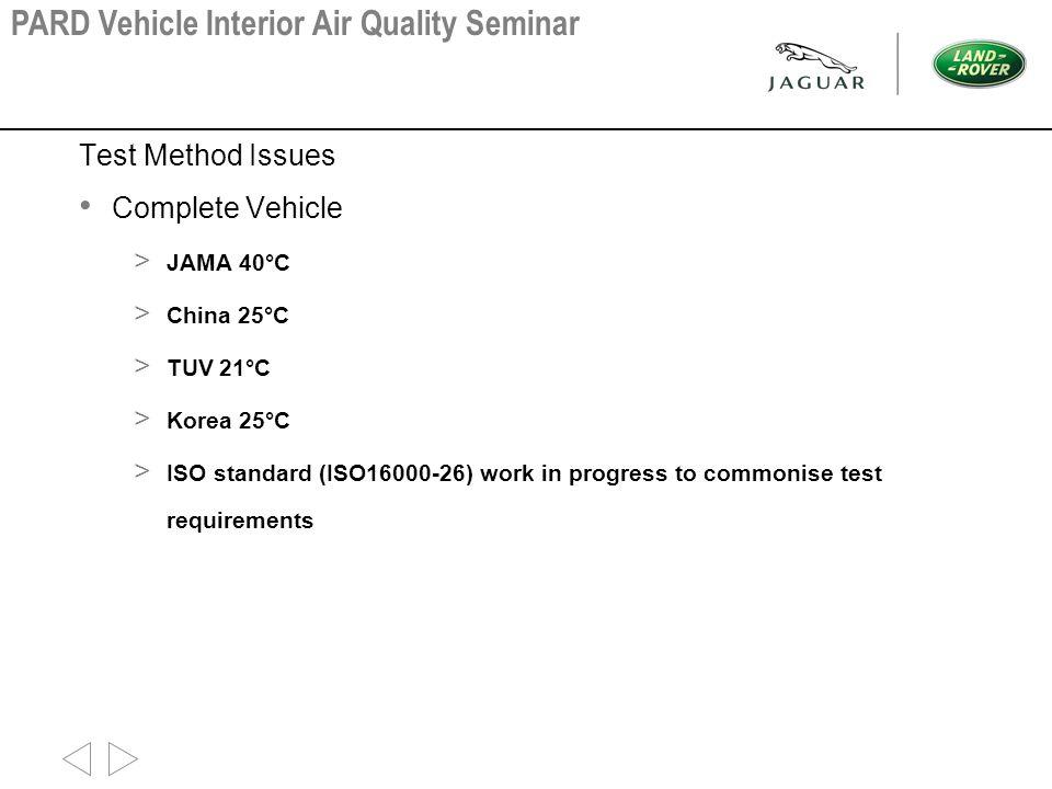 Test Method Issues Complete Vehicle > JAMA 40°C > China 25°C > TUV 21°C > Korea 25°C > ISO standard (ISO16000-26) work in progress to commonise test r