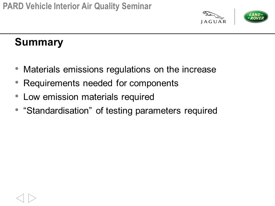 Summary Materials emissions regulations on the increase Requirements needed for components Low emission materials required Standardisation of testing parameters required PARD Vehicle Interior Air Quality Seminar
