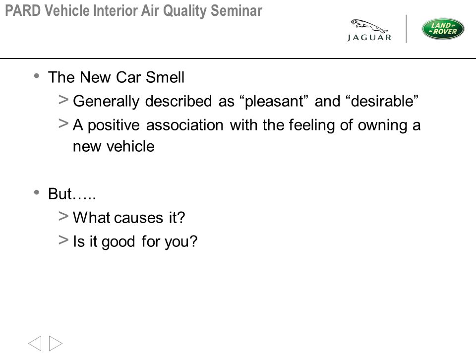 """The New Car Smell > Generally described as """"pleasant"""" and """"desirable"""" > A positive association with the feeling of owning a new vehicle But….. > What"""