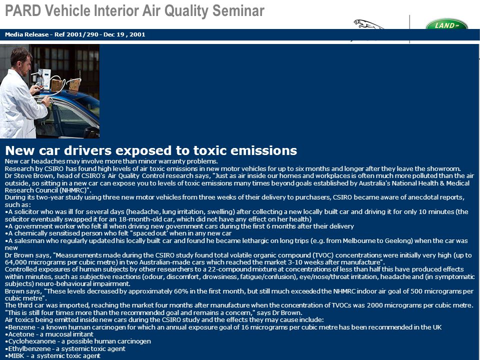 Additional Work > Odour: Supplier conducts tests Samples Pass - No evidence JLR analysis – samples fail > VOC Analysis: Cause of failure – excessive amine concentration Large Peak on sample trace Library search – methyl pyrrolidinone PARD Vehicle Interior Air Quality Seminar