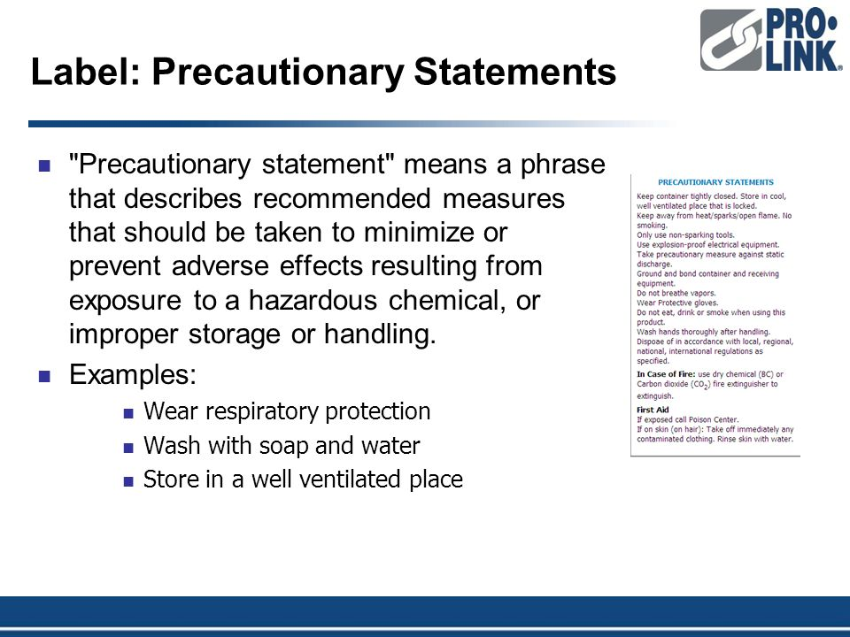 Label: Precautionary Statements Precautionary statement means a phrase that describes recommended measures that should be taken to minimize or prevent adverse effects resulting from exposure to a hazardous chemical, or improper storage or handling.