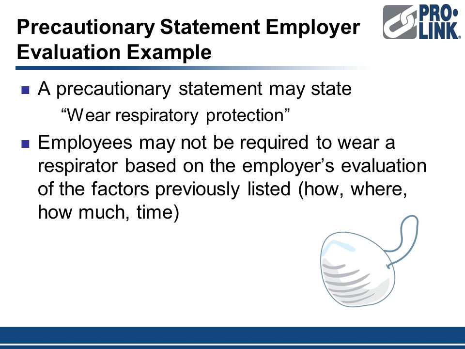 Precautionary Statement Employer Evaluation Example A precautionary statement may state Wear respiratory protection Employees may not be required to wear a respirator based on the employer's evaluation of the factors previously listed (how, where, how much, time)