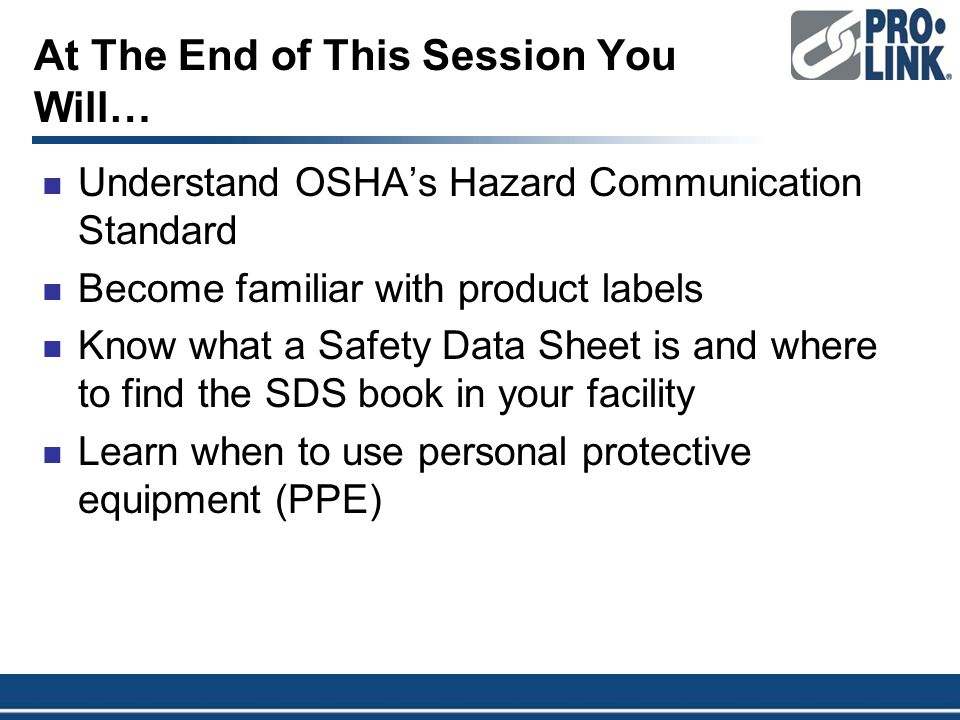At The End of This Session You Will… Understand OSHA's Hazard Communication Standard Become familiar with product labels Know what a Safety Data Sheet is and where to find the SDS book in your facility Learn when to use personal protective equipment (PPE)