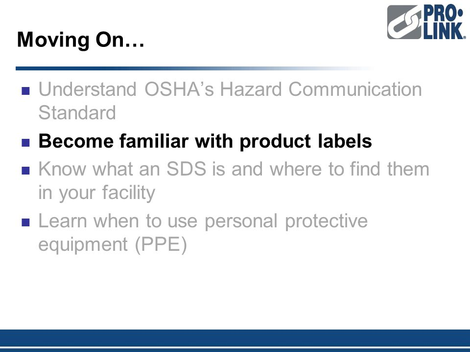 Moving On… Understand OSHA's Hazard Communication Standard Become familiar with product labels Know what an SDS is and where to find them in your facility Learn when to use personal protective equipment (PPE)