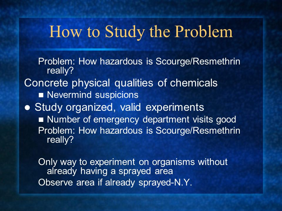 How to Study the Problem Problem: How hazardous is Scourge/Resmethrin really.