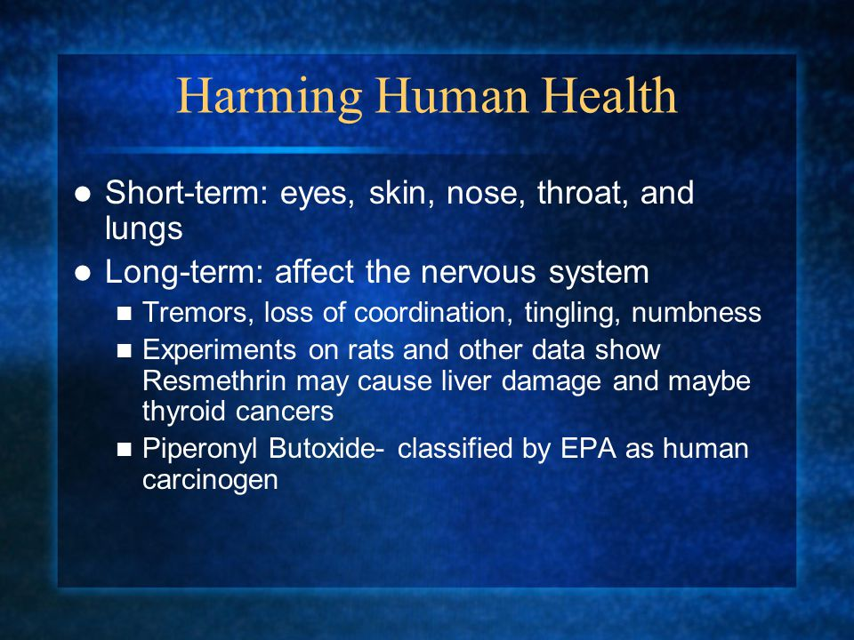Harming Human Health Short-term: eyes, skin, nose, throat, and lungs Long-term: affect the nervous system Tremors, loss of coordination, tingling, numbness Experiments on rats and other data show Resmethrin may cause liver damage and maybe thyroid cancers Piperonyl Butoxide- classified by EPA as human carcinogen