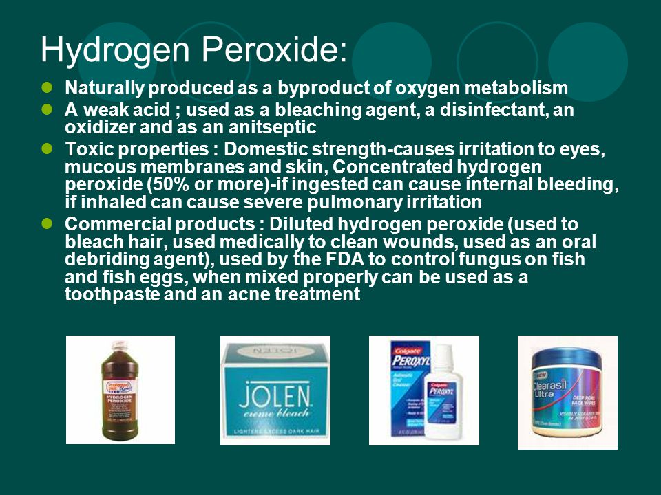 Hydrogen Peroxide: Naturally produced as a byproduct of oxygen metabolism A weak acid ; used as a bleaching agent, a disinfectant, an oxidizer and as an anitseptic Toxic properties : Domestic strength-causes irritation to eyes, mucous membranes and skin, Concentrated hydrogen peroxide (50% or more)-if ingested can cause internal bleeding, if inhaled can cause severe pulmonary irritation Commercial products : Diluted hydrogen peroxide (used to bleach hair, used medically to clean wounds, used as an oral debriding agent), used by the FDA to control fungus on fish and fish eggs, when mixed properly can be used as a toothpaste and an acne treatment