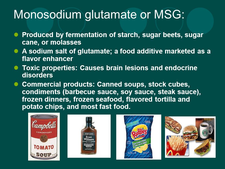 Monosodium glutamate or MSG: Produced by fermentation of starch, sugar beets, sugar cane, or molasses A sodium salt of glutamate; a food additive marketed as a flavor enhancer Toxic properties: Causes brain lesions and endocrine disorders Commercial products: Canned soups, stock cubes, condiments (barbecue sauce, soy sauce, steak sauce), frozen dinners, frozen seafood, flavored tortilla and potato chips, and most fast food.