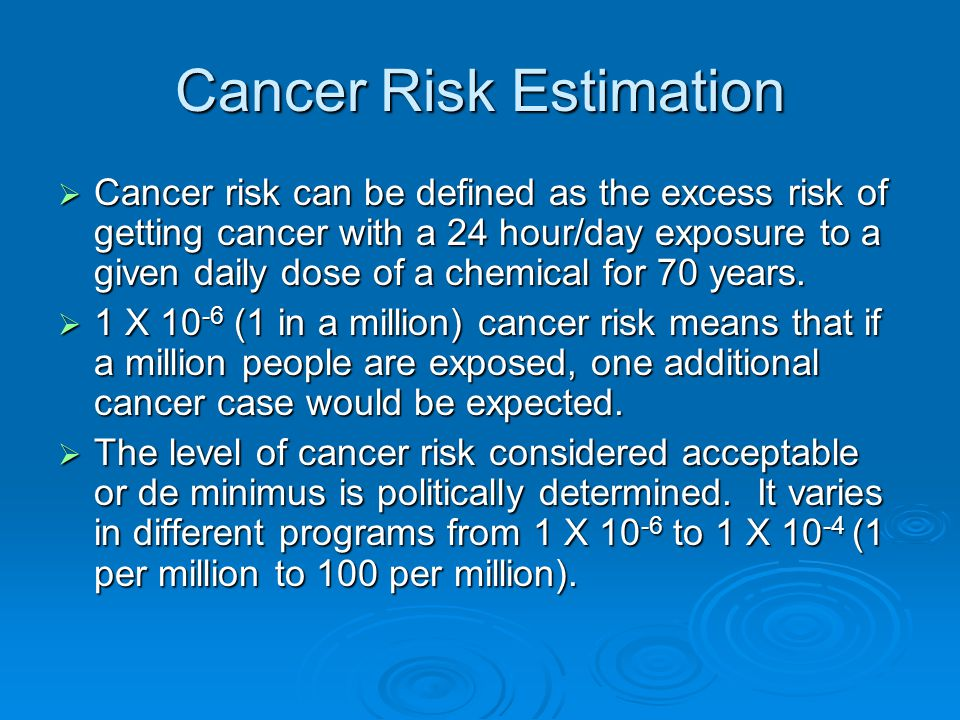 Cancer Risk Estimation  Cancer risk can be defined as the excess risk of getting cancer with a 24 hour/day exposure to a given daily dose of a chemical for 70 years.
