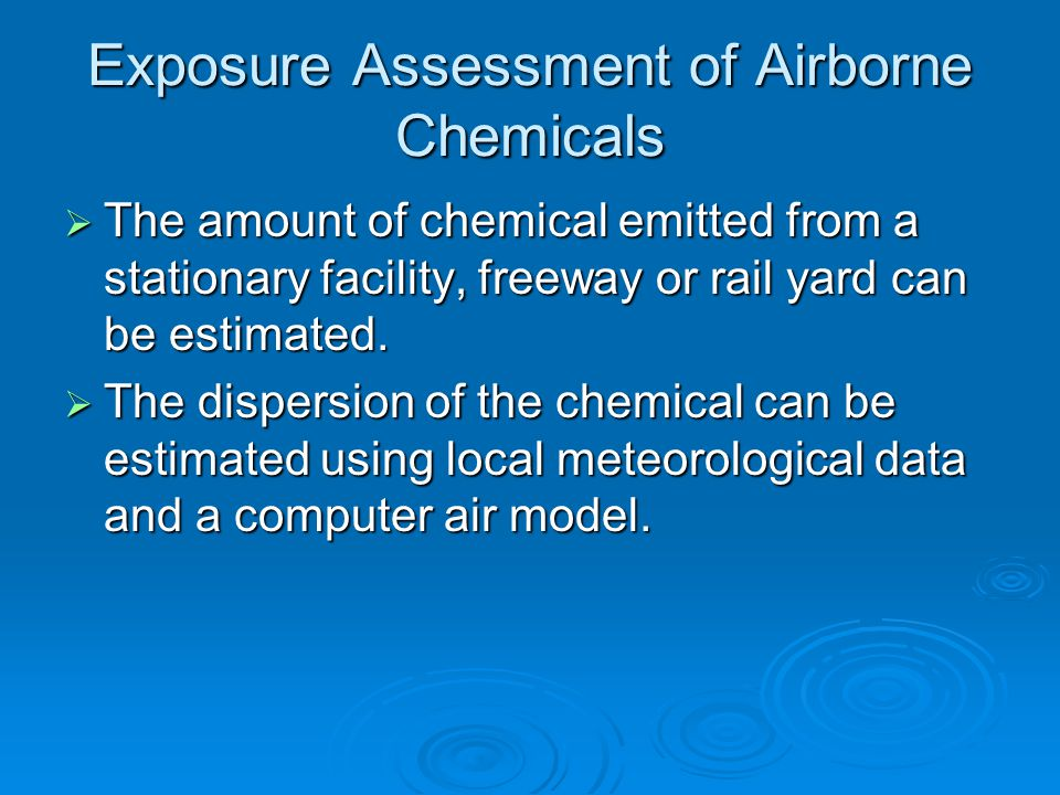 Exposure Assessment of Airborne Chemicals  The amount of chemical emitted from a stationary facility, freeway or rail yard can be estimated.  The di