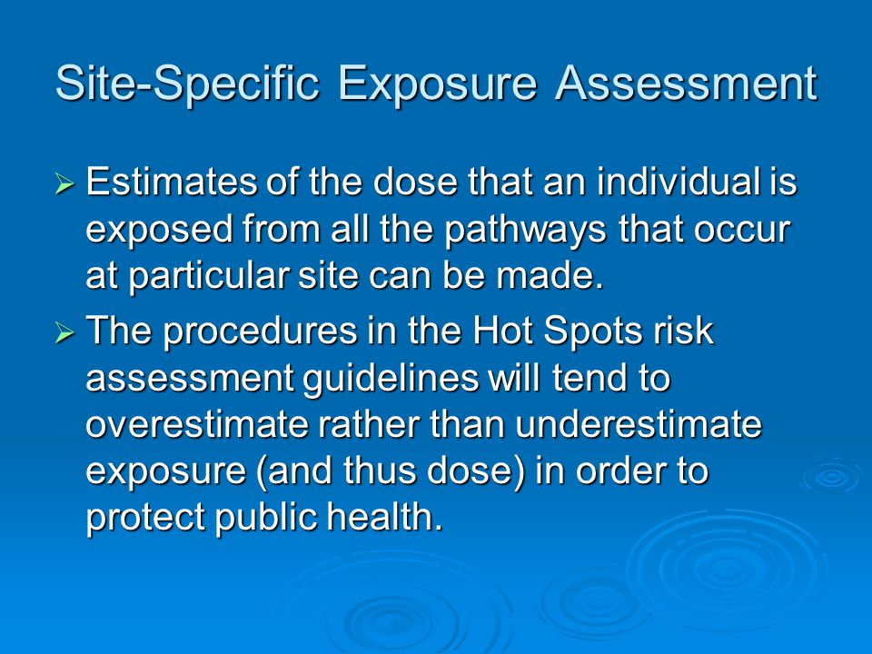 Site-Specific Exposure Assessment  Estimates of the dose that an individual is exposed from all the pathways that occur at particular site can be made.