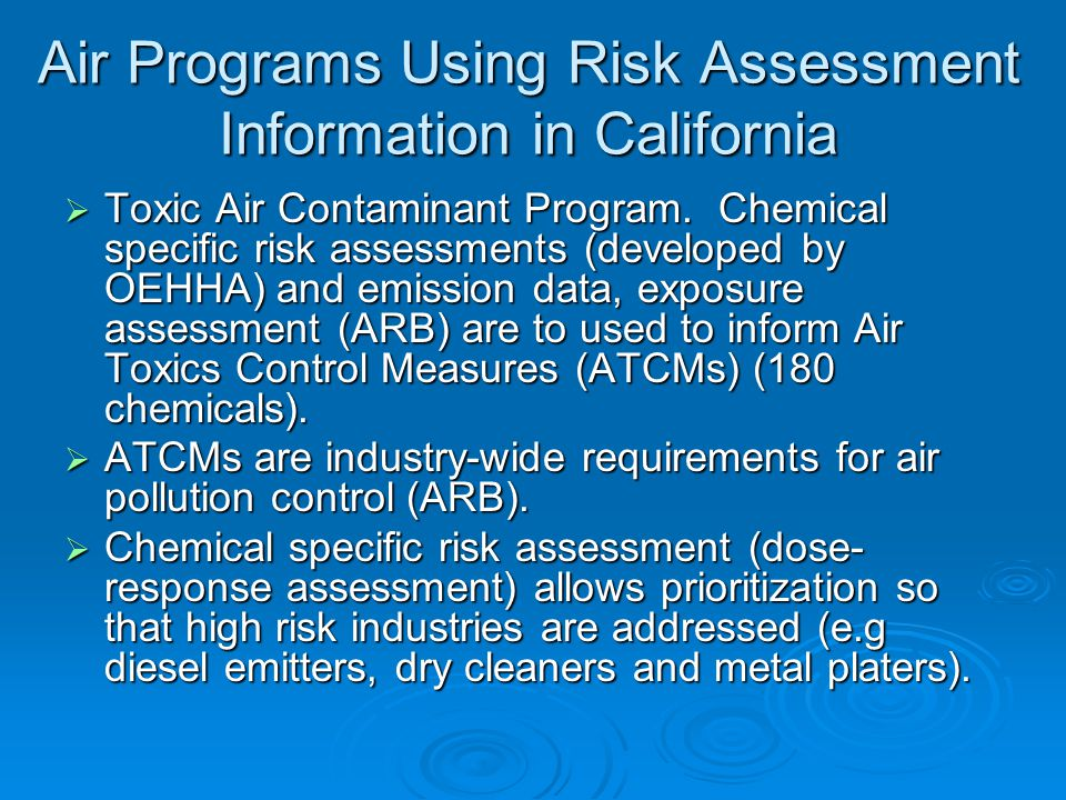 Air Programs Using Risk Assessment Information in California  Toxic Air Contaminant Program. Chemical specific risk assessments (developed by OEHHA)