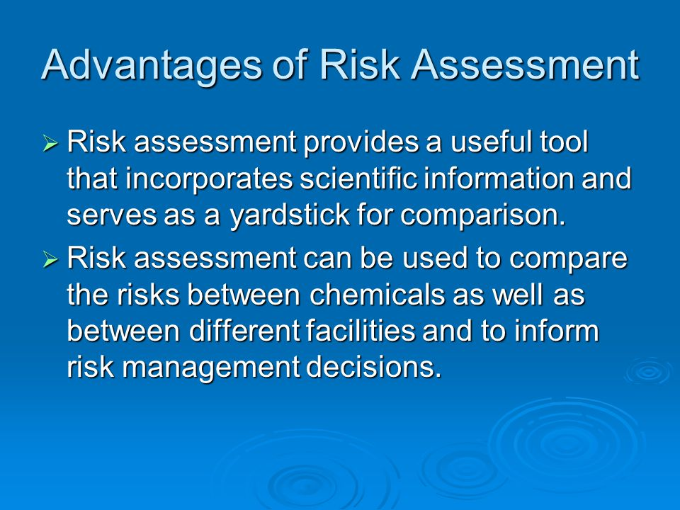 Advantages of Risk Assessment  Risk assessment provides a useful tool that incorporates scientific information and serves as a yardstick for comparison.