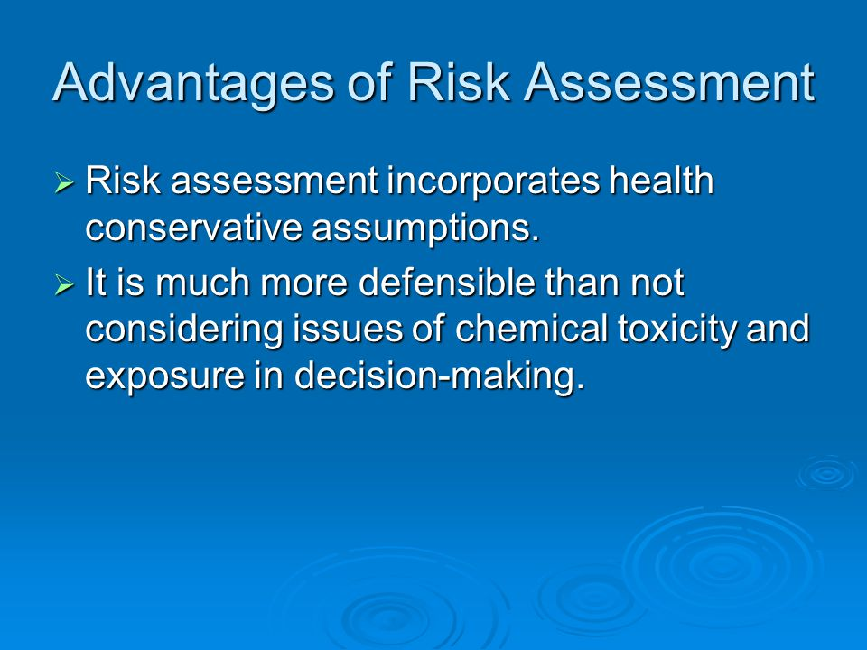 Advantages of Risk Assessment  Risk assessment incorporates health conservative assumptions.