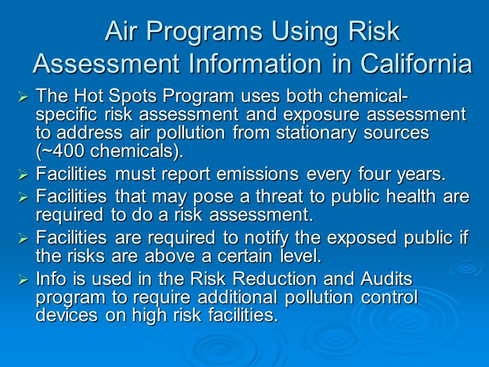 Air Programs Using Risk Assessment Information in California  The Hot Spots Program uses both chemical- specific risk assessment and exposure assessment to address air pollution from stationary sources (~400 chemicals).