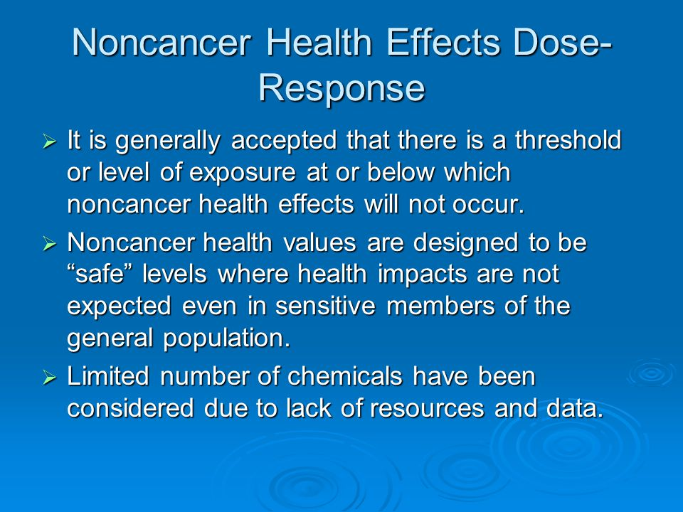 Noncancer Health Effects Dose- Response  It is generally accepted that there is a threshold or level of exposure at or below which noncancer health effects will not occur.