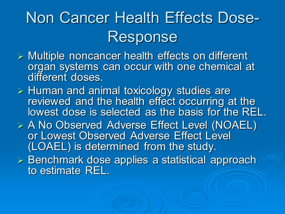 Non Cancer Health Effects Dose- Response  Multiple noncancer health effects on different organ systems can occur with one chemical at different doses