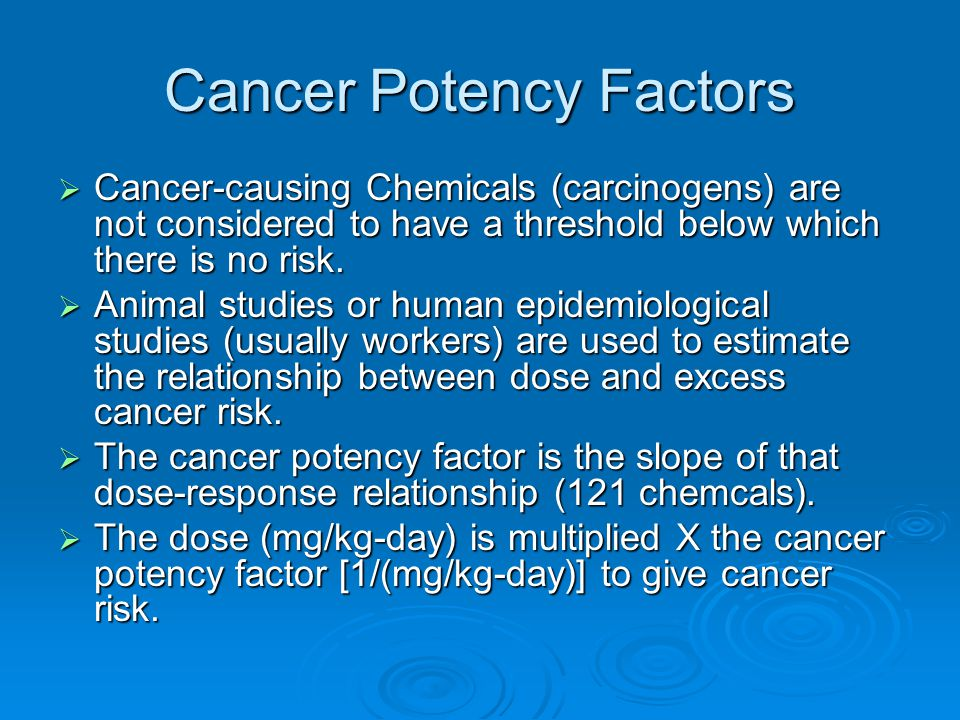 Cancer Potency Factors  Cancer-causing Chemicals (carcinogens) are not considered to have a threshold below which there is no risk.  Animal studies