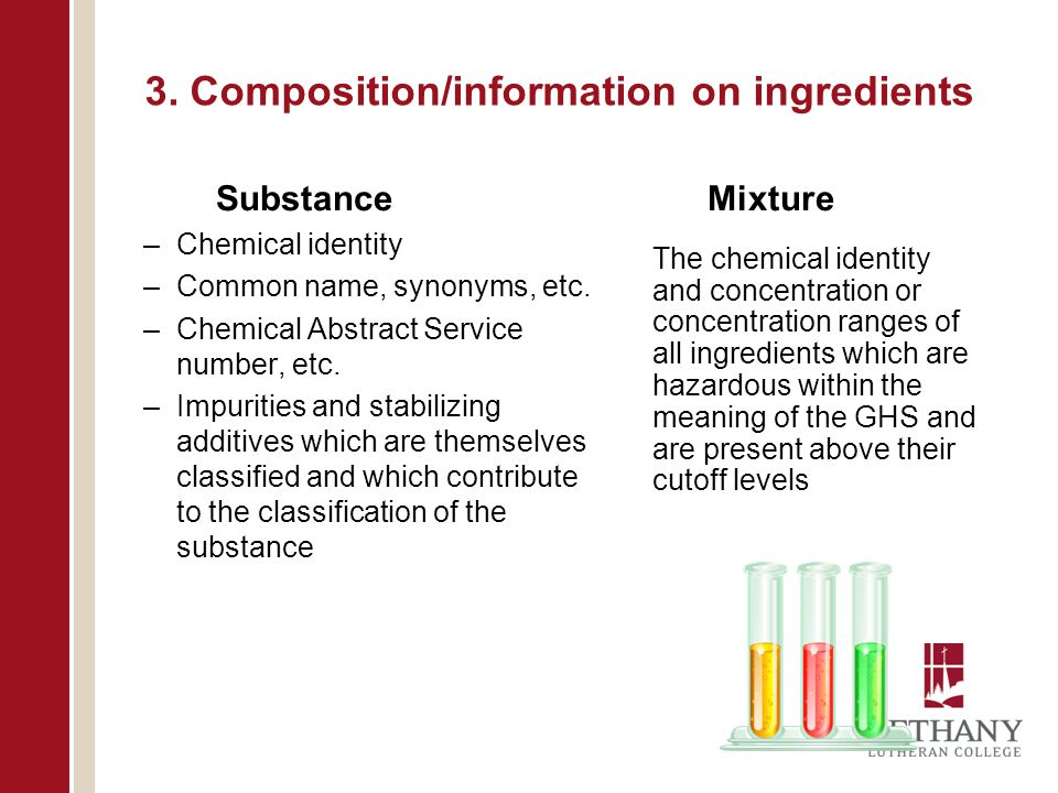 3. Composition/information on ingredients Substance –Chemical identity –Common name, synonyms, etc. –Chemical Abstract Service number, etc. –Impuritie