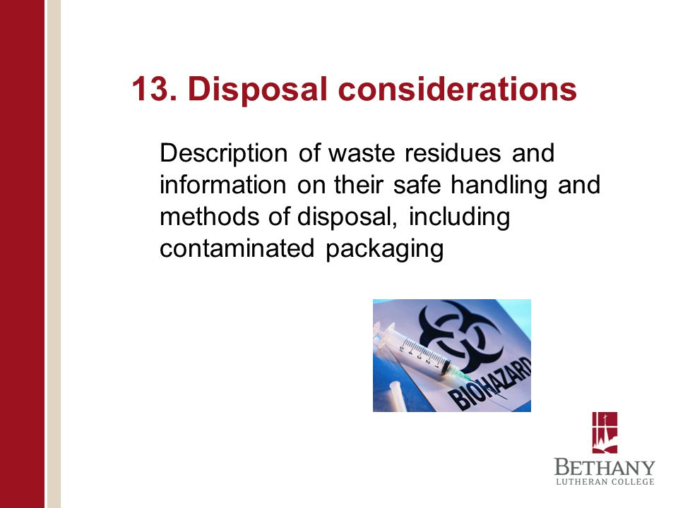 13. Disposal considerations Description of waste residues and information on their safe handling and methods of disposal, including contaminated packa