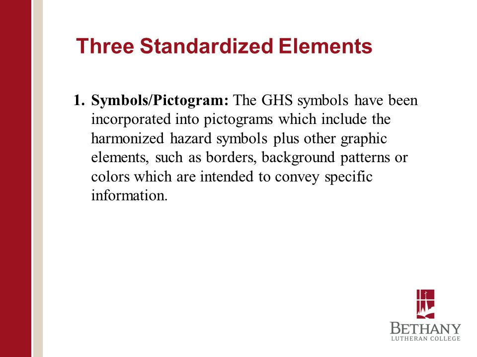 Three Standardized Elements 1.Symbols/Pictogram: The GHS symbols have been incorporated into pictograms which include the harmonized hazard symbols plus other graphic elements, such as borders, background patterns or colors which are intended to convey specific information.