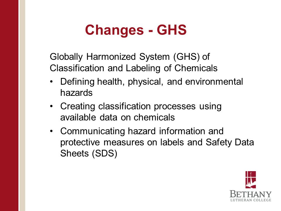 Changes - GHS Globally Harmonized System (GHS) of Classification and Labeling of Chemicals Defining health, physical, and environmental hazards Creating classification processes using available data on chemicals Communicating hazard information and protective measures on labels and Safety Data Sheets (SDS)